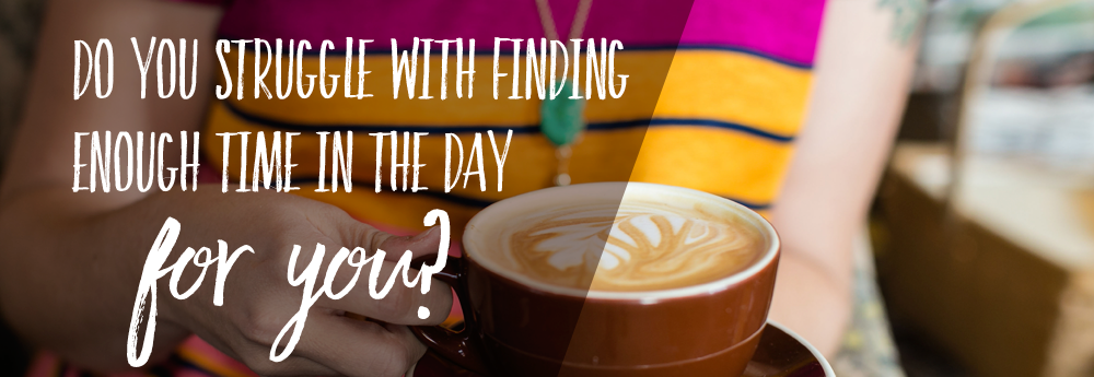do you struggle with finding enough time in the day for you